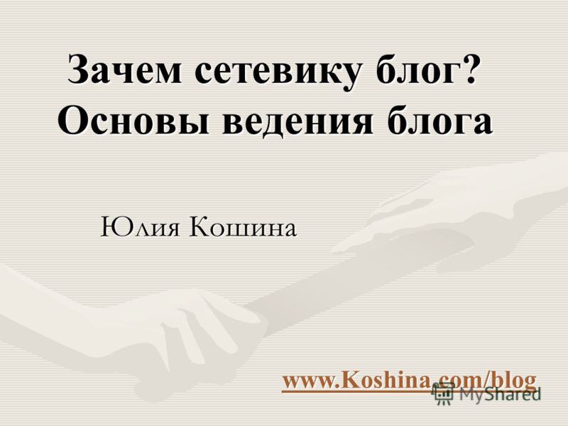 Зачем сетевику блог? Основы ведения блога Юлия Кошина www.Koshina.com/blog