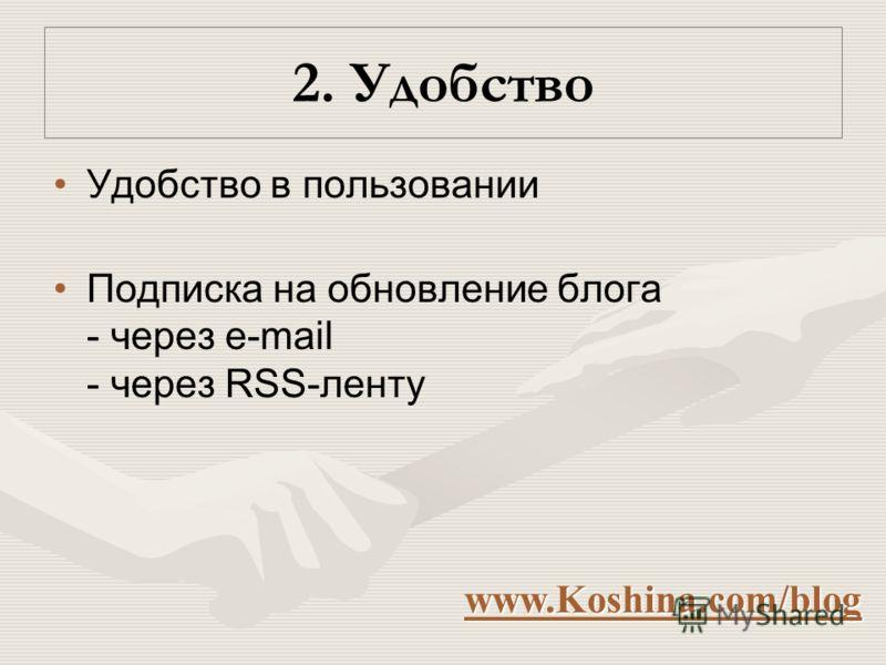 2. Удобство Удобство в пользовании Подписка на обновление блога - через e-mail - через RSS-ленту www.Koshina.com/blog