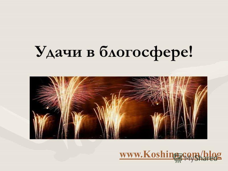 Удачи в блогосфере! www.Koshina.com/blog