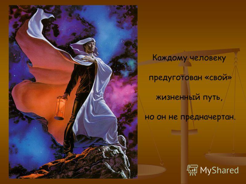 Каждому человеку предуготован «свой» жизненный путь, но он не предначертан.
