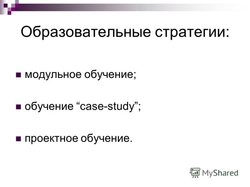 Образовательные стратегии: модульное обучение; обучение case-study; проектное обучение.