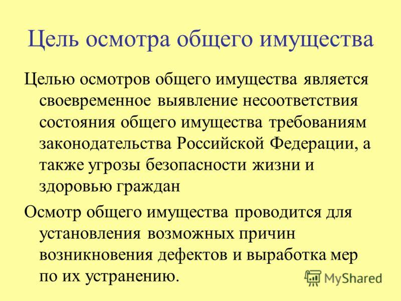 Цель осмотра общего имущества Целью осмотров общего имущества является своевременное выявление несоответствия состояния общего имущества требованиям законодательства Российской Федерации, а также угрозы безопасности жизни и здоровью граждан Осмотр об