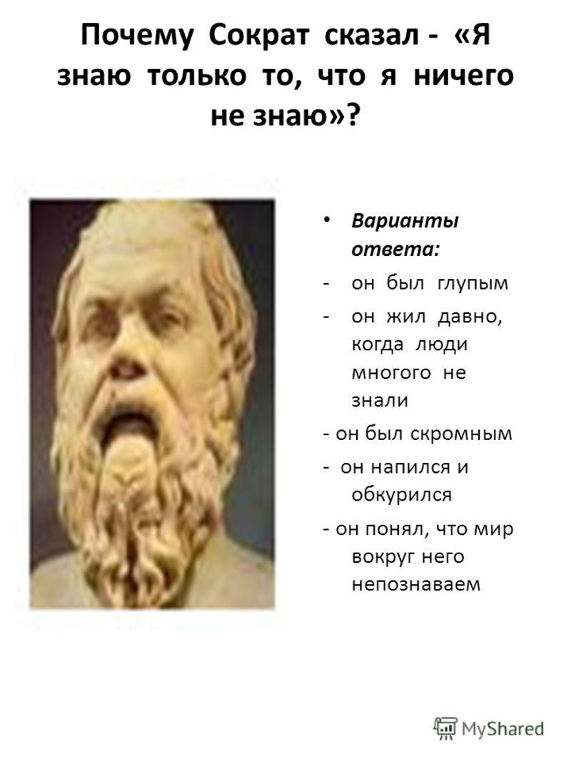 Почему Сократ сказал - « Я знаю только то, что я ничего не знаю »? Варианты ответа : -он был глупым -он жил давно, когда люди многого не знали - он был скромным - он напился и обкурился - он понял, что мир вокруг него непознаваем