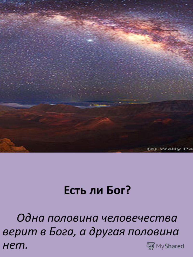 Есть ли Бог ? Одна половина человечества верит в Бога, а другая половина нет.