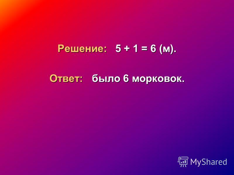 Решение: 5 + 1 = 6 (м). Ответ: было 6 морковок.
