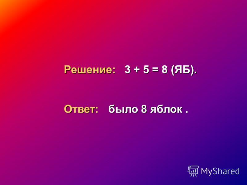 Решение: 3 + 5 = 8 (ЯБ). Ответ: было 8 яблок.
