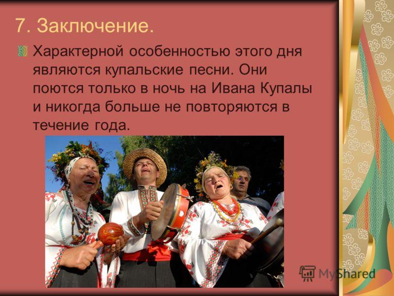 7. Заключение. Характерной особенностью этого дня являются купальские песни. Они поются только в ночь на Ивана Купалы и никогда больше не повторяются в течение года.