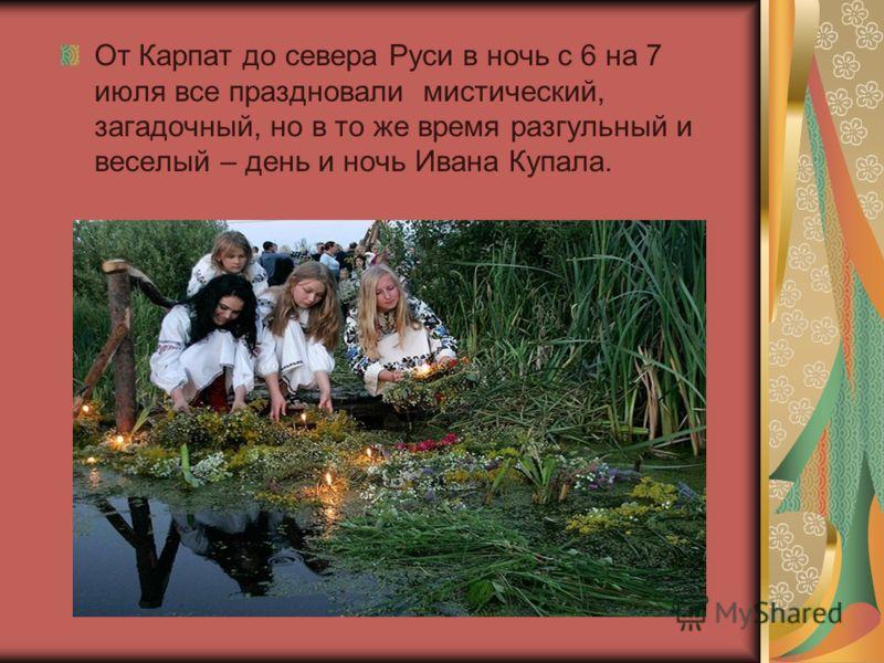 От Карпат до севера Руси в ночь с 6 на 7 июля все праздновали мистический, загадочный, но в то же время разгульный и веселый – день и ночь Ивана Купала.