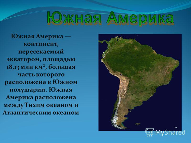 Южная Америка континент, пересекаемый экватором, площадью 18,13 млн км², большая часть которого расположена в Южном полушарии. Южная Америка расположена между Тихим океаном и Атлантическим океаном