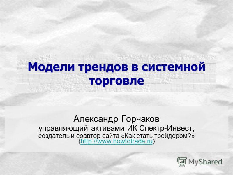 Модели трендов в системной торговле Александр Горчаков управляющий активами ИК Спектр-Инвест, создатель и соавтор сайта «Как стать трейдером?» (http://www.howtotrade.ru)http://www.howtotrade.ru