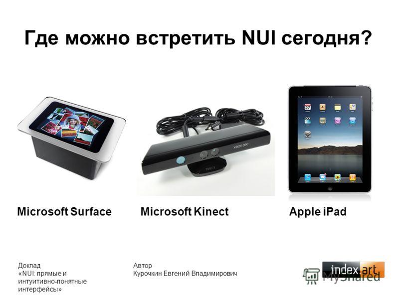 Где можно встретить NUI сегодня? Автор Курочкин Евгений Владимирович Доклад «NUI: прямые и интуитивно-понятные интерфейсы» Microsoft Surface Microsoft KinectApple iPad
