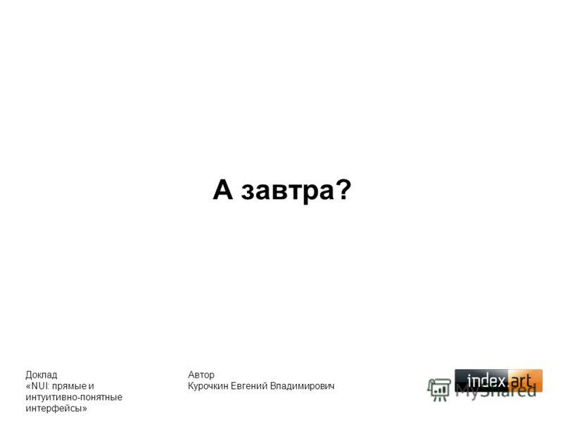 А завтра? Автор Курочкин Евгений Владимирович Доклад «NUI: прямые и интуитивно-понятные интерфейсы»
