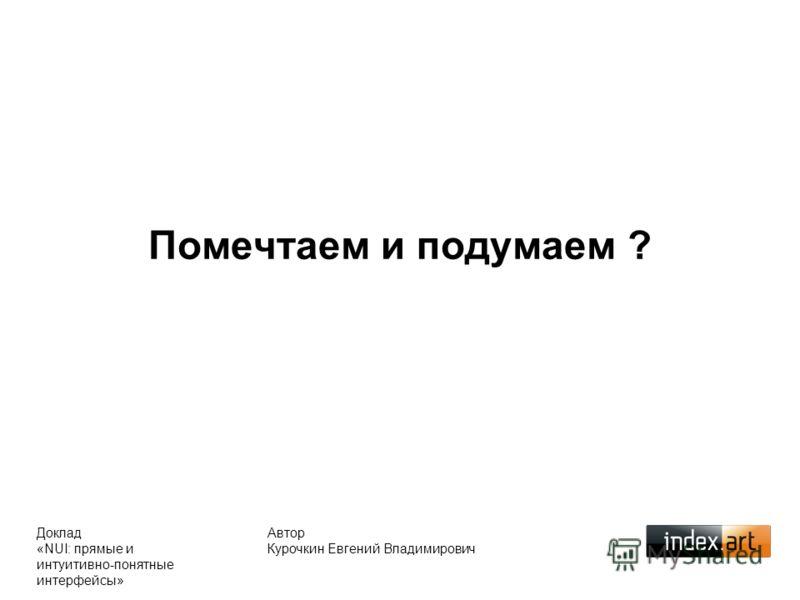 Помечтаем и подумаем ? Автор Курочкин Евгений Владимирович Доклад «NUI: прямые и интуитивно-понятные интерфейсы»