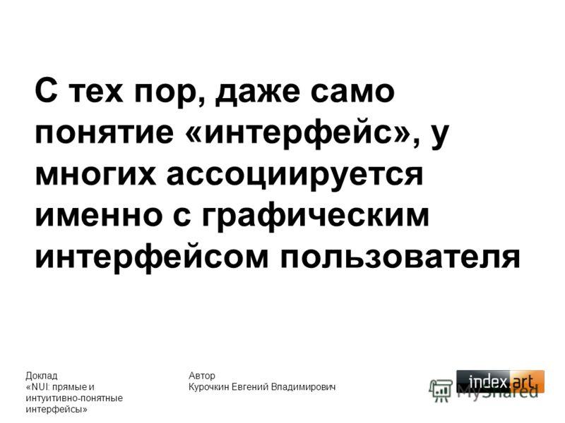 С тех пор, даже само понятие «интерфейс», у многих ассоциируется именно с графическим интерфейсом пользователя Автор Курочкин Евгений Владимирович Доклад «NUI: прямые и интуитивно-понятные интерфейсы»