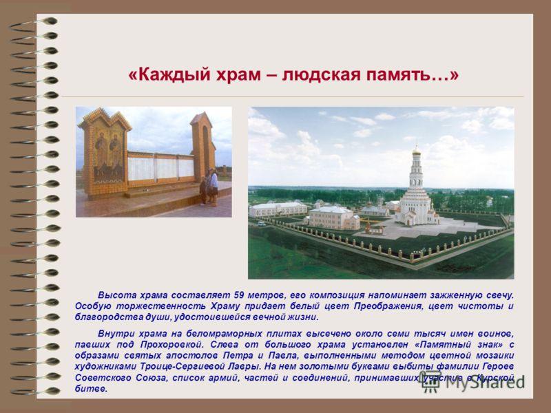 «Каждый храм – людская память…» Высота храма составляет 59 метров, его композиция напоминает зажженную свечу. Особую торжественность Храму придает белый цвет Преображения, цвет чистоты и благородства души, удостоившейся вечной жизни. Внутри храма на