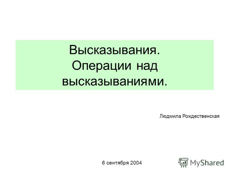 Высказывания. Операции над высказываниями. 6 сентября 2004 Людмила Рождественская