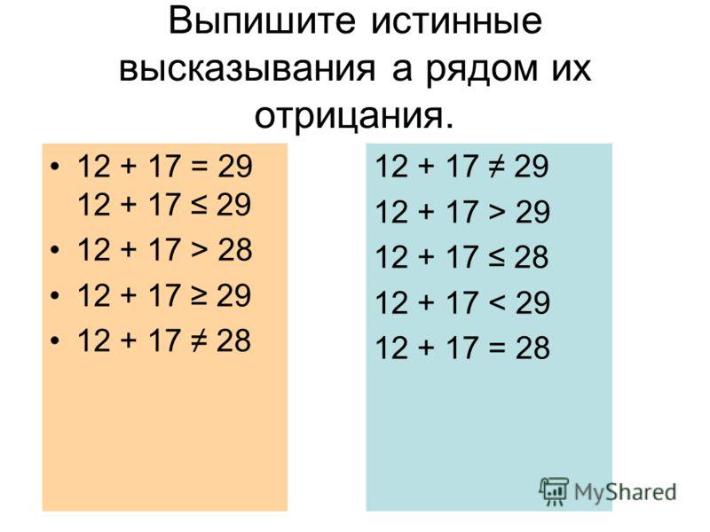 Выпишите истинные высказывания а рядом их отрицания. 12 + 17 = 29 12 + 17 29 12 + 17 > 28 12 + 17 29 12 + 17 28 12 + 17 29 12 + 17 > 29 12 + 17 28 12 + 17 < 29 12 + 17 = 28