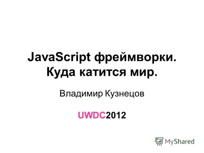JavaScript фреймворки. Куда катится мир. Владимир Кузнецов UWDC2012