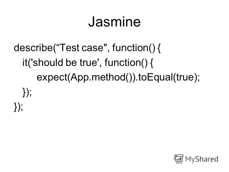 Jasmine describe(Test case, function() { it('should be true', function() { expect(App.method()).toEqual(true); });