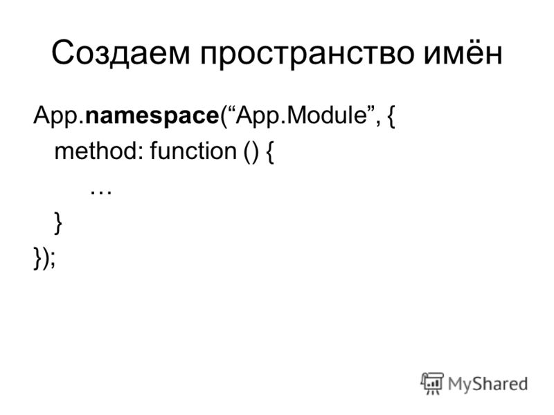 Создаем пространство имён App.namespace(App.Module, { method: function () { … } });