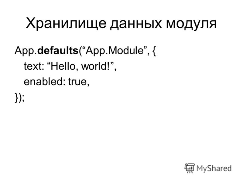 Хранилище данных модуля App.defaults(App.Module, { text: Hello, world!, enabled: true, });