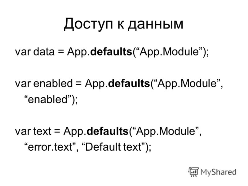 Доступ к данным var data = App.defaults(App.Module); var enabled = App.defaults(App.Module, enabled); var text = App.defaults(App.Module, error.text, Default text);