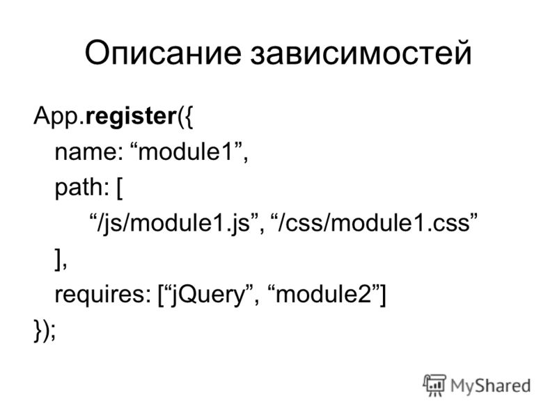Описание зависимостей App.register({ name: module1, path: [ /js/module1.js, /css/module1.css ], requires: [jQuery, module2] });