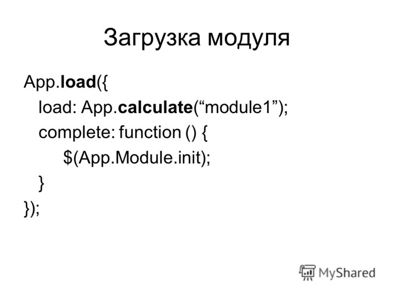 Загрузка модуля App.load({ load: App.calculate(module1); complete: function () { $(App.Module.init); } });