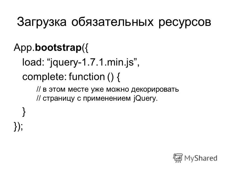 Загрузка обязательных ресурсов App.bootstrap({ load: jquery-1.7.1.min.js, complete: function () { // в этом месте уже можно декорировать // страницу с применением jQuery. } });