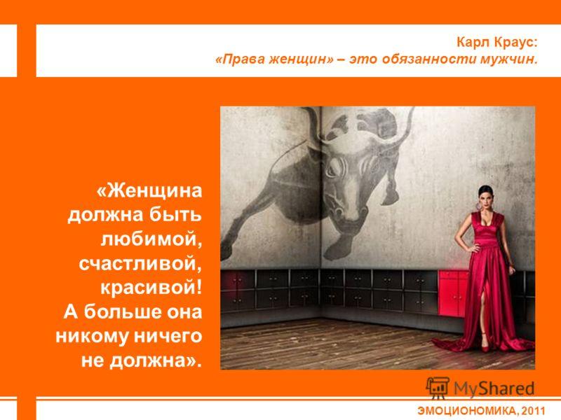 ЭМОЦИОНОМИКА, 2011 Карл Краус: «Права женщин» – это обязанности мужчин. «Женщина должна быть любимой, счастливой, красивой! А больше она никому ничего не должна».