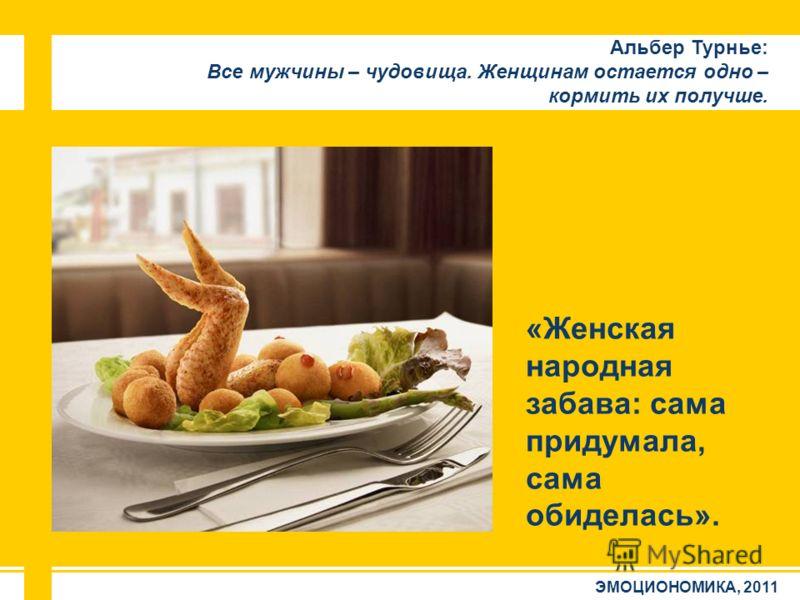 ЭМОЦИОНОМИКА, 2011 Альбер Турнье: Все мужчины – чудовища. Женщинам остается одно – кормить их получше. «Женская народная забава: сама придумала, сама обиделась».