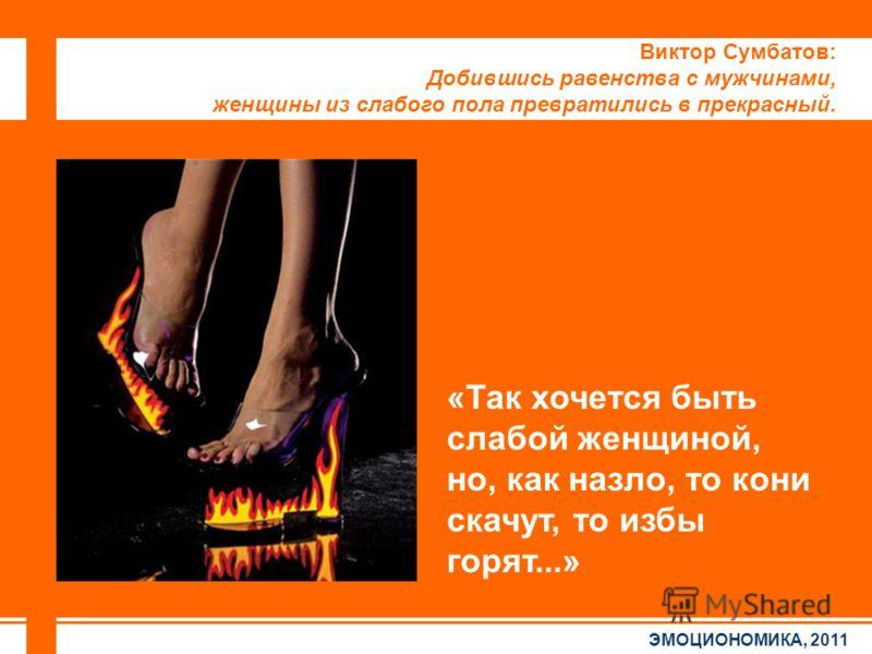 ЭМОЦИОНОМИКА, 2011 Виктор Сумбатов: Добившись равенства с мужчинами, женщины из слабого пола превратились в прекрасный. «Так хочется быть слабой женщиной, но, как назло, то кони скачут, то избы горят...»