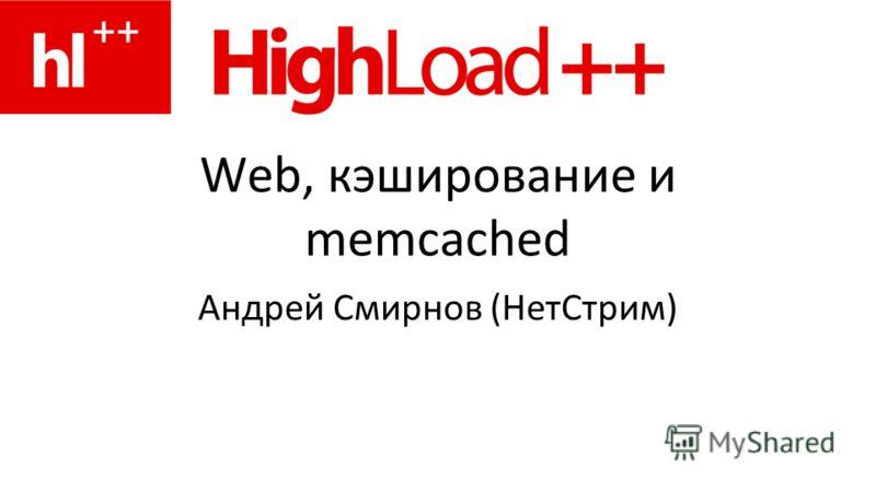 Web, кэширование и memcached Андрей Смирнов (НетСтрим)