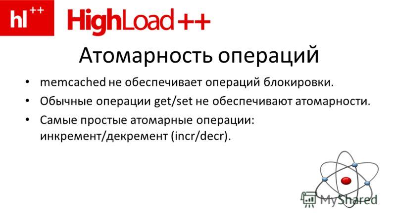 Атомарность операци й memcached не обеспечивает операций блокировки. Обычные операции get/set не обеспечивают атомарности. Самые простые атомарные операции: инкремент/декремент (incr/decr).
