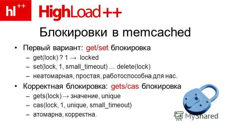 Блокировки в memcached Первый вариант: get/set блокировка –get(lock) ? 1 locked –set(lock, 1, small_timeout) … delete(lock) –неатомарная, простая, работоспособна для нас. Корректная блокировка: gets/cas блокировка –gets(lock) значение, unique –cas(lo