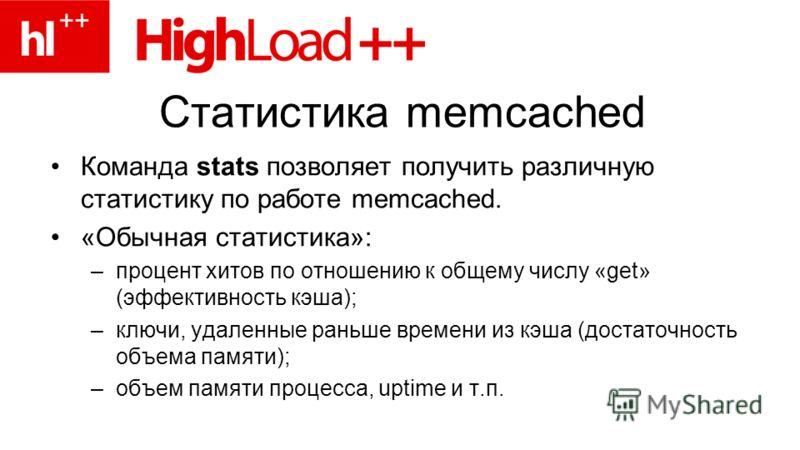 Статистика memcached Команда stats позволяет получить различную статистику по работе memcached. «Обычная статистика»: –процент хитов по отношению к общему числу «get» (эффективность кэша); –ключи, удаленные раньше времени из кэша (достаточность объем