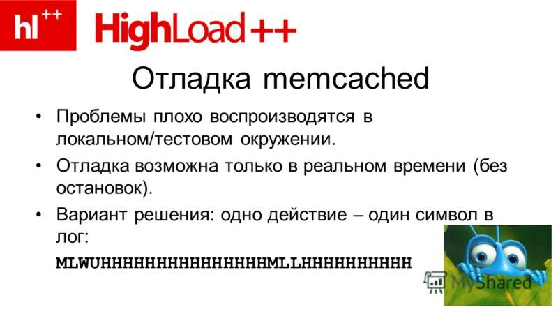 Отладка memcached Проблемы плохо воспроизводятся в локальном/тестовом окружении. Отладка возможна только в реальном времени (без остановок). Вариант решения: одно действие – один символ в лог: MLWUHHHHHHHHHHHHHHHMLLHHHHHHHHHH