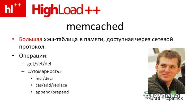 memcached Большая х э ш-таблица в памяти, доступная через сетевой протокол. Операции: – get/set/del – «Атомарность» incr/decr cas/add/replace append/prepend Brad Fitzpatrick