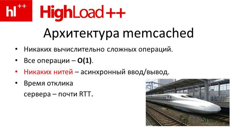 Архитектура memcached Никаких вычислительно сложных операций. Все операции – O(1). Никаких нитей – асинхронный ввод/вывод. Время отклика сервера – почти RTT.