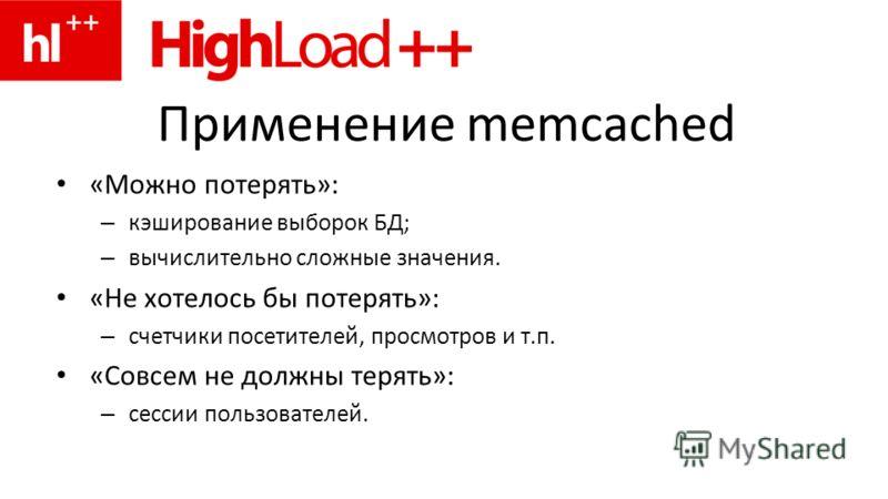 Применение memcached «Можно потерять»: – кэширование выборок БД; – вычислительно сложные значения. «Не хотелось бы потерять»: – счетчики посетителей, просмотров и т.п. «Совсем не должны терять»: – сессии пользователей.