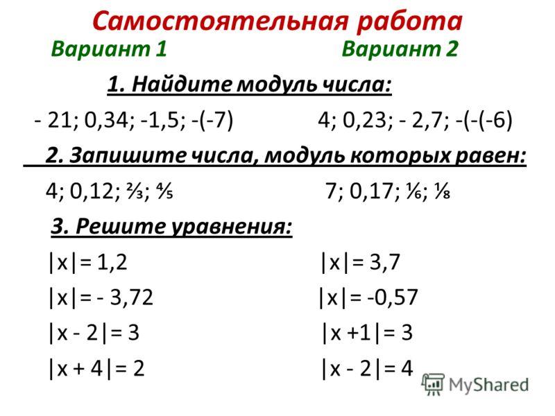 Самостоятельная работа Вариант 1 Вариант 2 1. Найдите модуль числа: - 21; 0,34; -1,5; -(-7) 4; 0,23; - 2,7; -(-(-6) 2. Запишите числа, модуль которых равен: 4; 0,12; ; 7; 0,17; ; 3. Решите уравнения: |х|= 1,2 |х|= 3,7 |х|= - 3,72 |х|= -0,57 |х - 2|=
