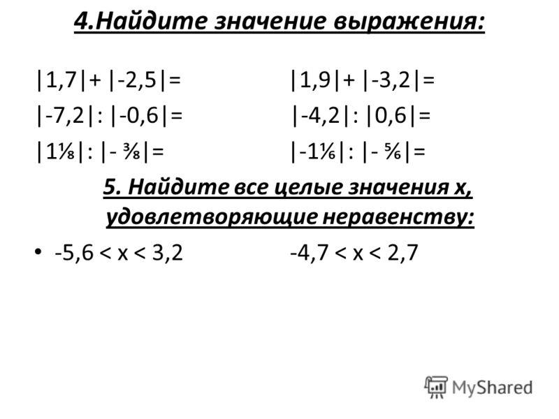 4.Найдите значение выражения: |1,7|+ |-2,5|= |1,9|+ |-3,2|= |-7,2|: |-0,6|= |-4,2|: |0,6|= |1|: |- |= |-1|: |- |= 5. Найдите все целые значения х, удовлетворяющие неравенству: -5,6 < х < 3,2 -4,7 < х < 2,7