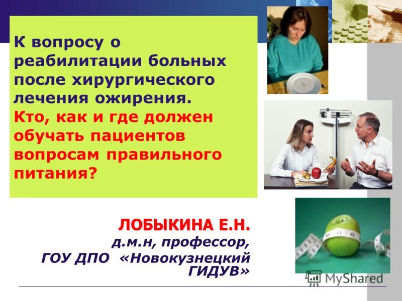 К вопросу о реабилитации больных после хирургического лечения ожирения. Кто, как и где должен обучать пациентов вопросам правильного питания? ЛОБЫКИНА Е.Н. д.м.н, профессор, ГОУ ДПО «Новокузнецкий ГИДУВ»