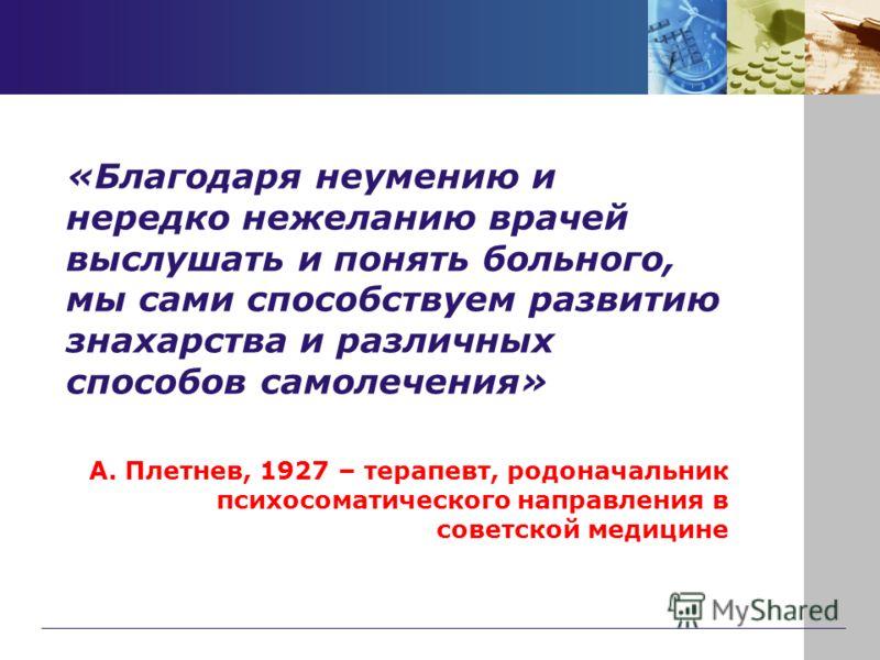 «Благодаря неумению и нередко нежеланию врачей выслушать и понять больного, мы сами способствуем развитию знахарства и различных способов самолечения» А. Плетнев, 1927 – терапевт, родоначальник психосоматического направления в советской медицине