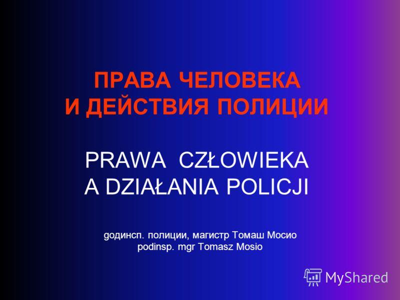 ПРАВА ЧЕЛОВЕКА И ДЕЙСТВИЯ ПОЛИЦИИ PRAWA CZŁOWIEKA A DZIAŁANIA POLICJI gодинсп. полиции, магистр Томаш Мосио podinsp. mgr Tomasz Mosio