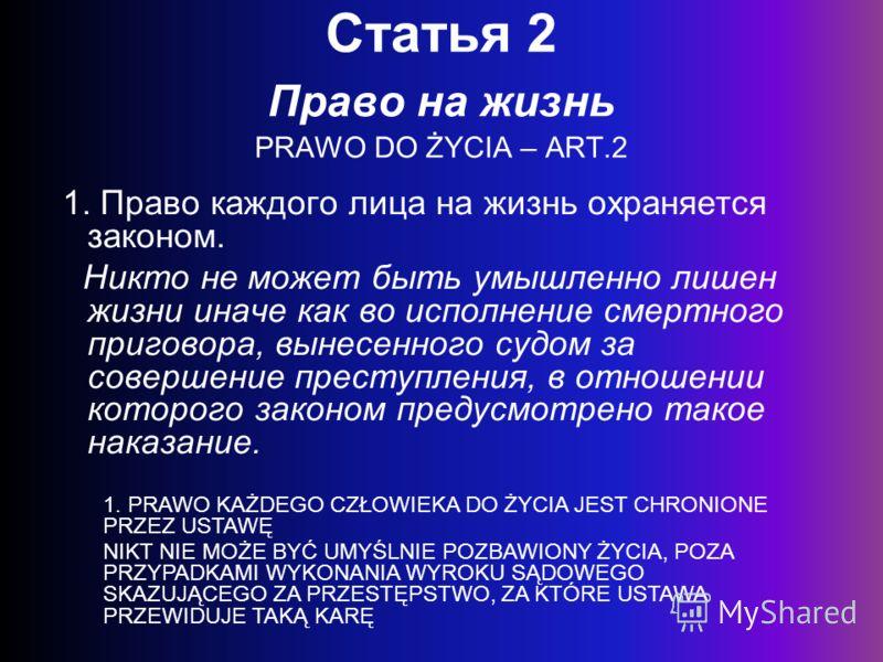 Статья 2 Право на жизнь PRAWO DO ŻYCIA – ART.2 1. Право каждого лица на жизнь охраняется законом. Никто не может быть умышленно лишен жизни иначе как во исполнение смертного приговора, вынесенного судом за совершение преступления, в отношении которог