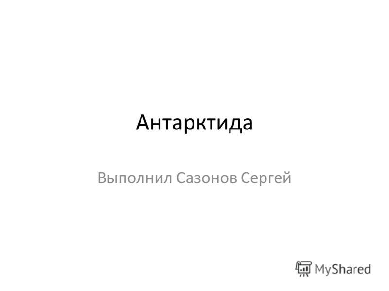 Антарктида Выполнил Сазонов Сергей