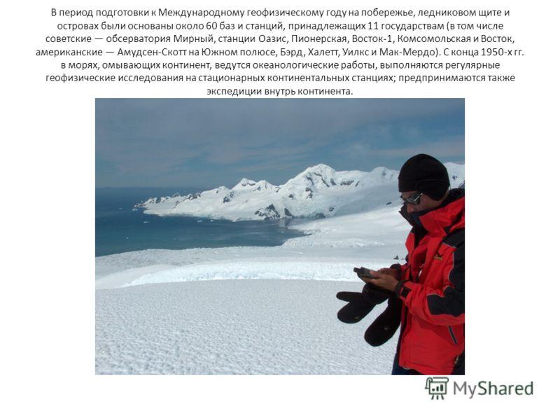В период подготовки к Международному геофизическому году на побережье, ледниковом щите и островах были основаны около 60 баз и станций, принадлежащих 11 государствам (в том числе советские обсерватория Мирный, станции Оазис, Пионерская, Восток-1, Ком
