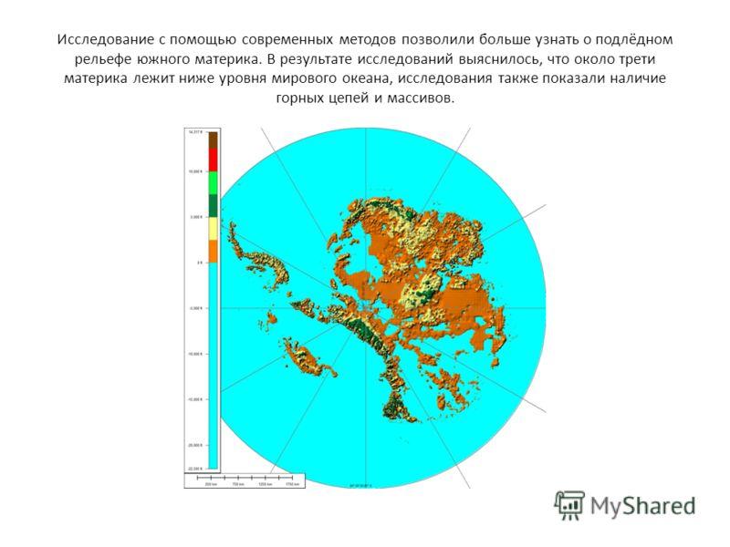 Исследование с помощью современных методов позволили больше узнать о подлёдном рельефе южного материка. В результате исследований выяснилось, что около трети материка лежит ниже уровня мирового океана, исследования также показали наличие горных цепей