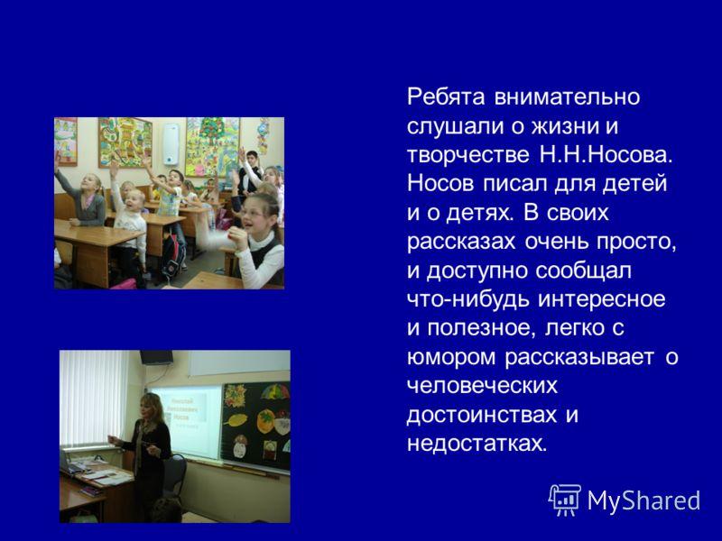 Ребята внимательно слушали о жизни и творчестве Н.Н.Носова. Носов писал для детей и о детях. В своих рассказах очень просто, и доступно сообщал что-нибудь интересное и полезное, легко с юмором рассказывает о человеческих достоинствах и недостатках.
